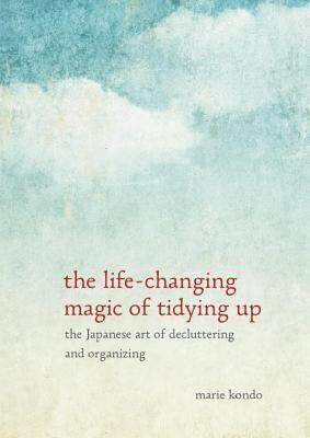 The Life-Changing Magic of Tidying Up : The Japanese Art of Decluttering and Organizing (by Marie Kondo)